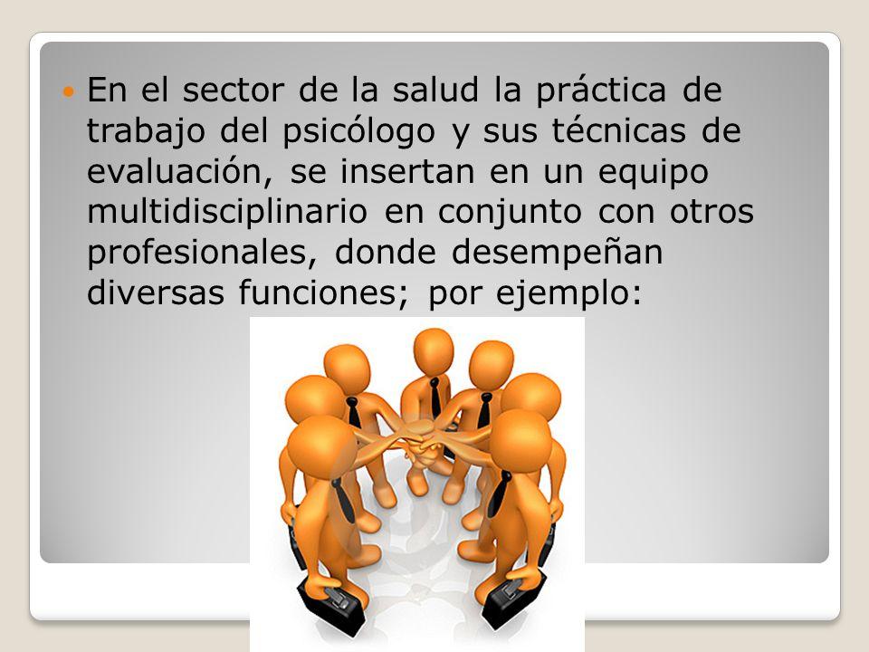 En el sector de la salud la práctica de trabajo del psicólogo y sus técnicas de evaluación, se insertan en un equipo multidisciplinario en conjunto con otros profesionales, donde desempeñan diversas funciones; por ejemplo: