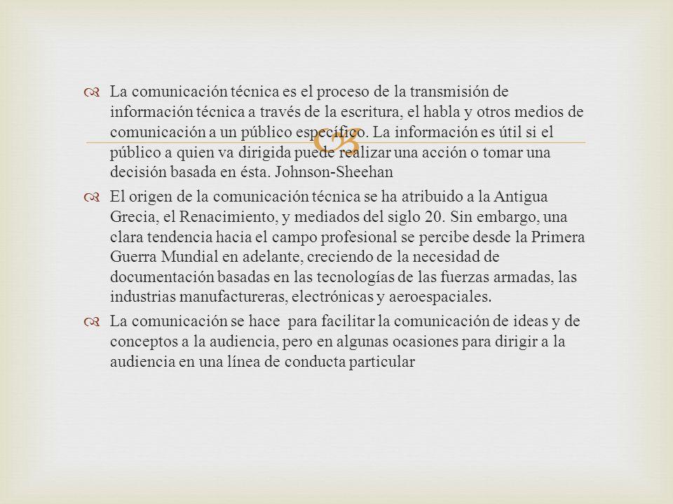 La comunicación técnica es el proceso de la transmisión de información técnica a través de la escritura, el habla y otros medios de comunicación a un público específico. La información es útil si el público a quien va dirigida puede realizar una acción o tomar una decisión basada en ésta. Johnson-Sheehan