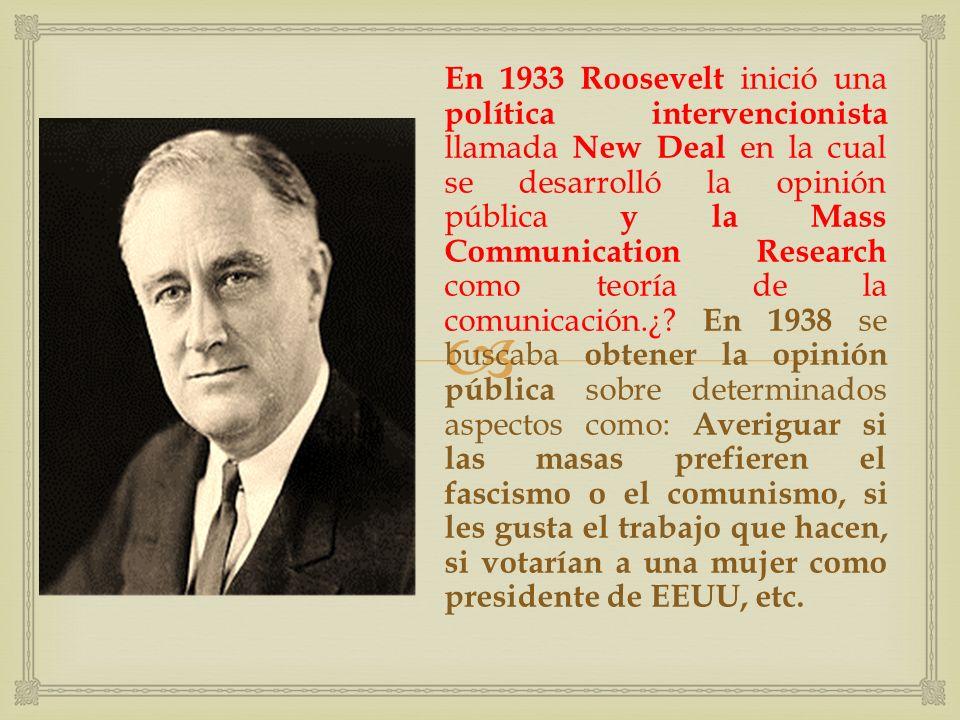 En 1933 Roosevelt inició una política intervencionista llamada New Deal en la cual se desarrolló la opinión pública y la Mass Communication Research como teoría de la comunicación.¿.