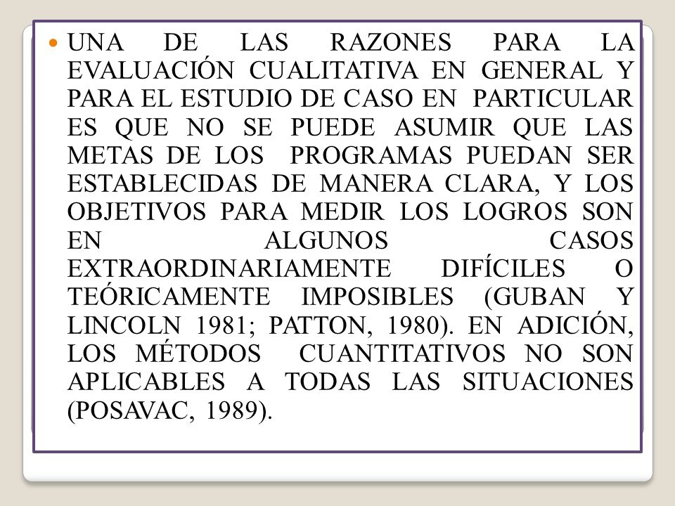 UNA DE LAS RAZONES PARA LA EVALUACIÓN CUALITATIVA EN GENERAL Y PARA EL ESTUDIO DE CASO EN PARTICULAR ES QUE NO SE PUEDE ASUMIR QUE LAS METAS DE LOS PROGRAMAS PUEDAN SER ESTABLECIDAS DE MANERA CLARA, Y LOS OBJETIVOS PARA MEDIR LOS LOGROS SON EN ALGUNOS CASOS EXTRAORDINARIAMENTE DIFÍCILES O TEÓRICAMENTE IMPOSIBLES (GUBAN Y LINCOLN 1981; PATTON, 1980).