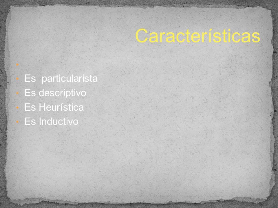 Características Es particularista Es descriptivo Es Heurística