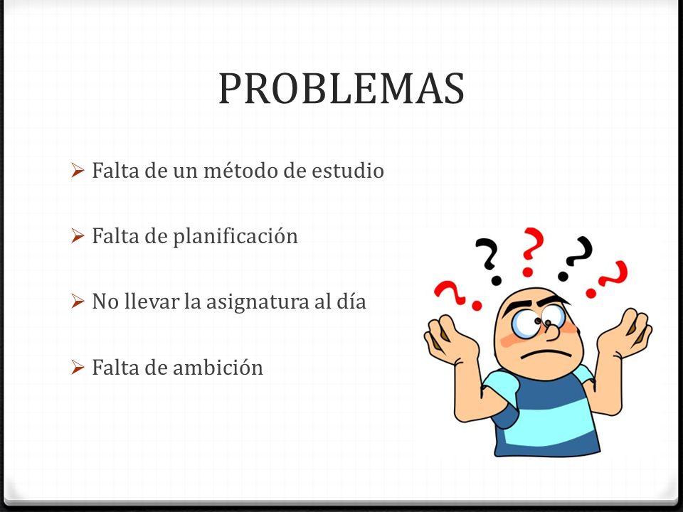 PROBLEMAS Falta de un método de estudio Falta de planificación
