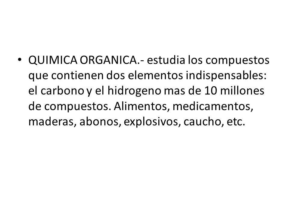 QUIMICA ORGANICA.- estudia los compuestos que contienen dos elementos indispensables: el carbono y el hidrogeno mas de 10 millones de compuestos.