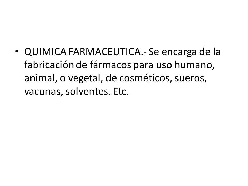 QUIMICA FARMACEUTICA.- Se encarga de la fabricación de fármacos para uso humano, animal, o vegetal, de cosméticos, sueros, vacunas, solventes.