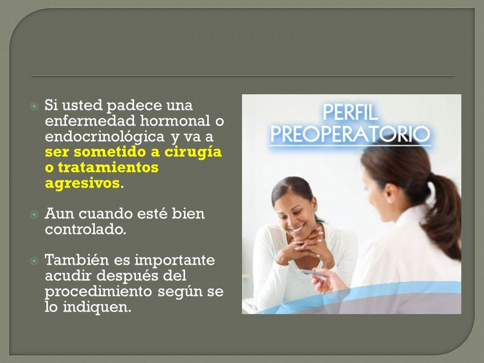 Si usted padece una enfermedad hormonal o endocrinológica y va a ser sometido a cirugía o tratamientos agresivos.