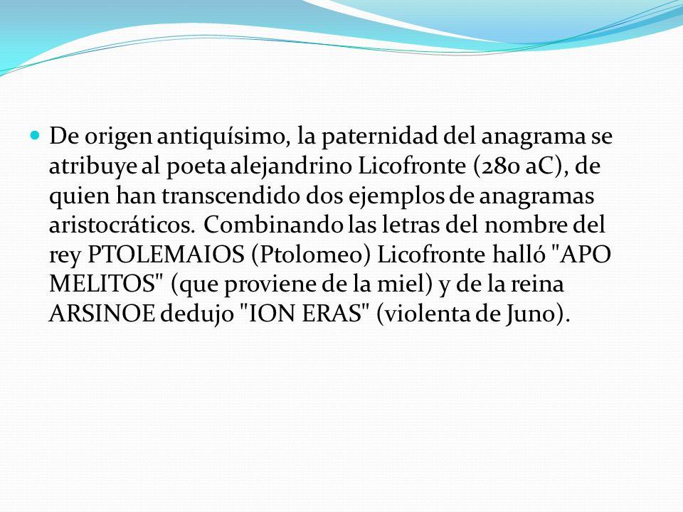 De origen antiquísimo, la paternidad del anagrama se atribuye al poeta alejandrino Licofronte (280 aC), de quien han transcendido dos ejemplos de anagramas aristocráticos.