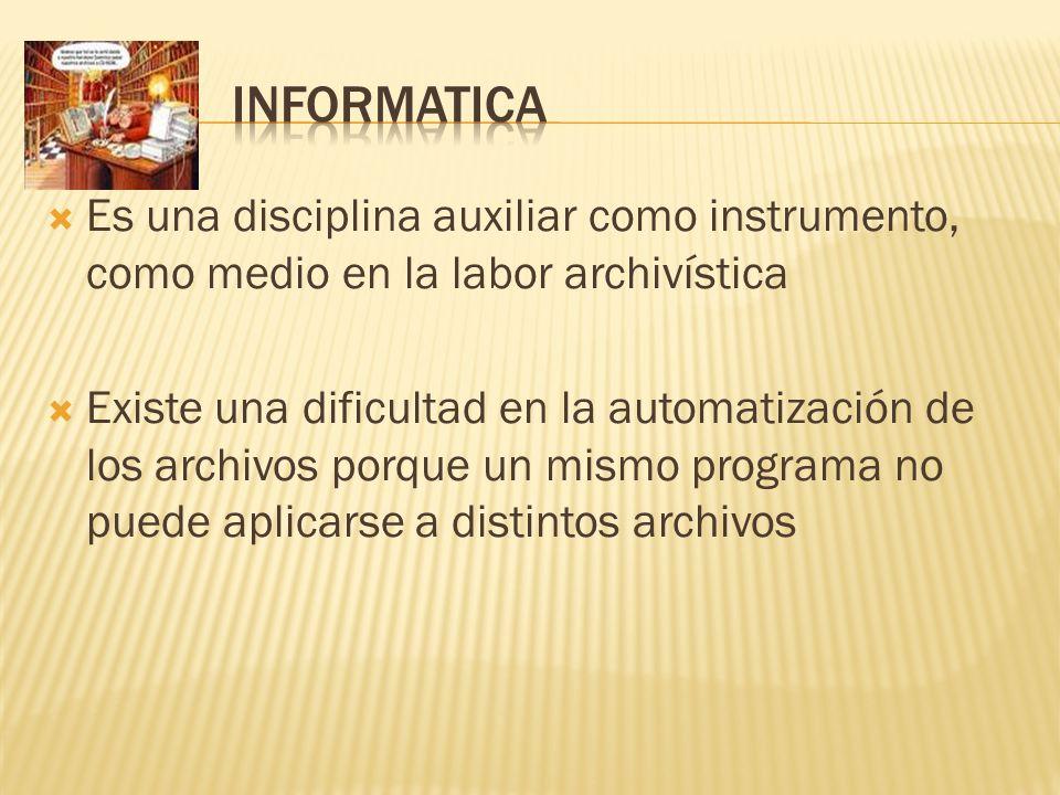INFORMATICA Es una disciplina auxiliar como instrumento, como medio en la labor archivística.