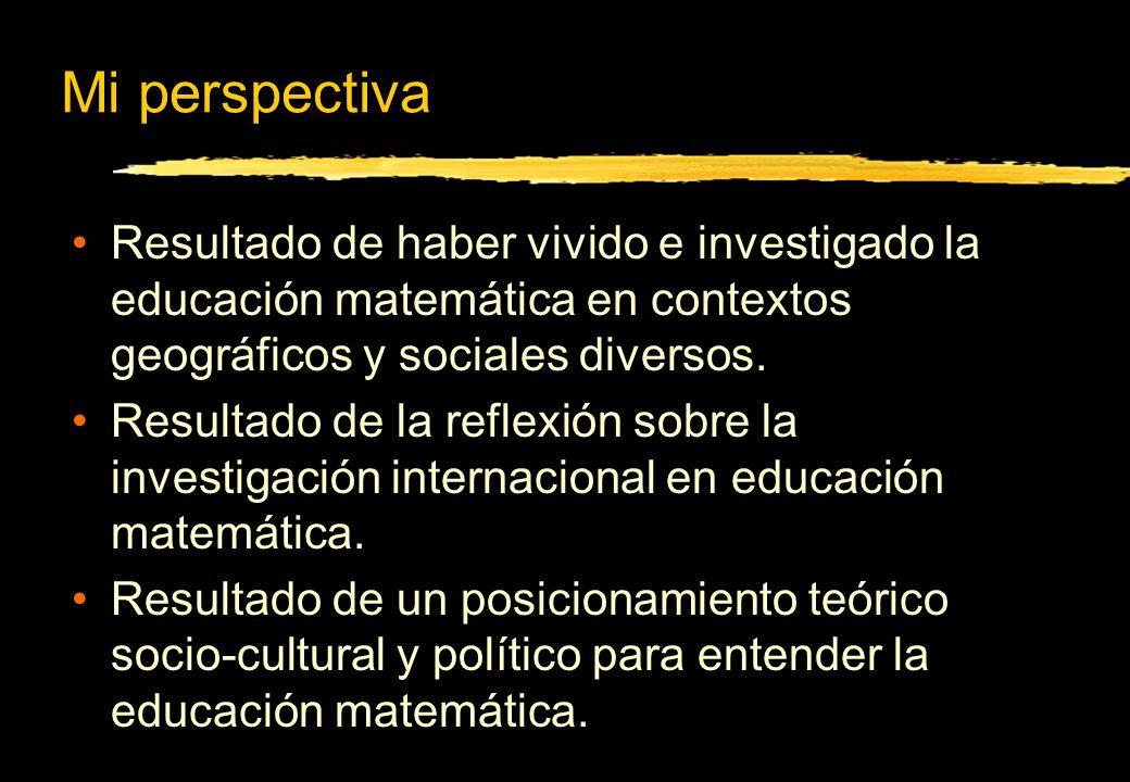 Mi perspectiva Resultado de haber vivido e investigado la educación matemática en contextos geográficos y sociales diversos.