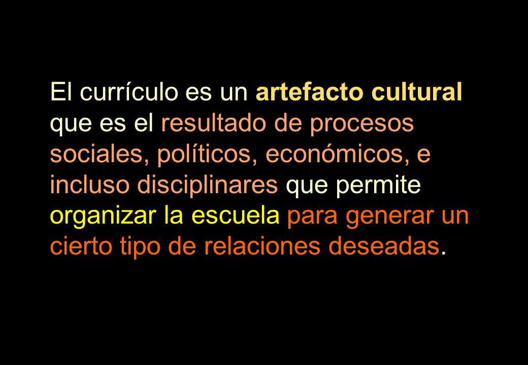 El currículo es un artefacto cultural que es el resultado de procesos sociales, políticos, económicos, e incluso disciplinares que permite organizar la escuela para generar un cierto tipo de relaciones deseadas.