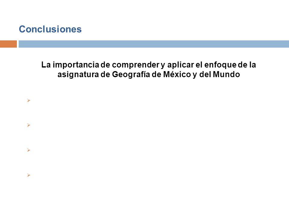 Conclusiones La importancia de comprender y aplicar el enfoque de la asignatura de Geografía de México y del Mundo.