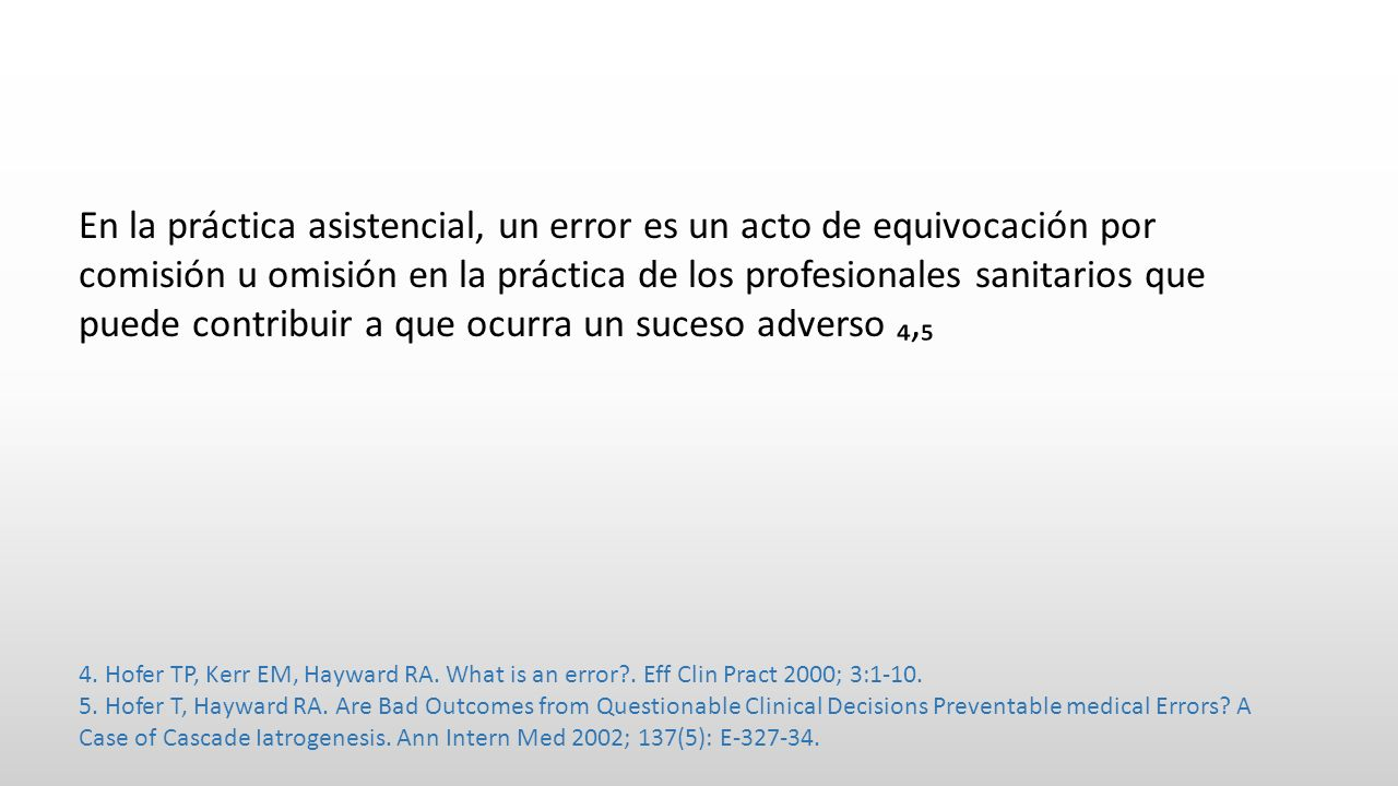 En la práctica asistencial, un error es un acto de equivocación por comisión u omisión en la práctica de los profesionales sanitarios que puede contribuir a que ocurra un suceso adverso ₄,₅