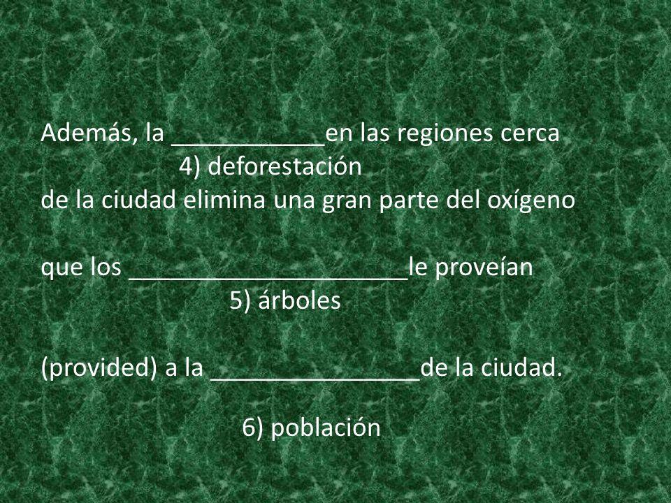 Además, la ___________en las regiones cerca 4) deforestación de la ciudad elimina una gran parte del oxígeno que los ____________________le proveían 5) árboles (provided) a la _______________de la ciudad.