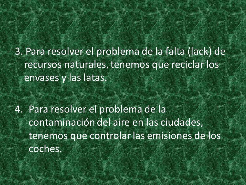 3. Para resolver el problema de la falta (lack) de recursos naturales, tenemos que reciclar los envases y las latas.