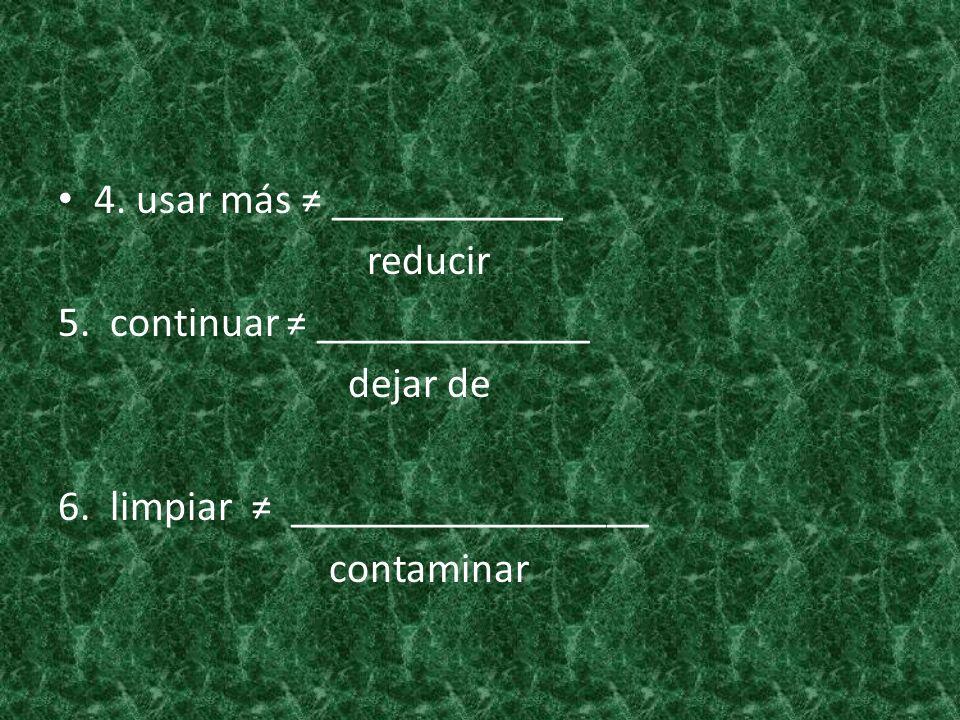 4. usar más ≠ ___________ reducir. 5. continuar ≠ _____________. dejar de. 6. limpiar ≠ _________________.