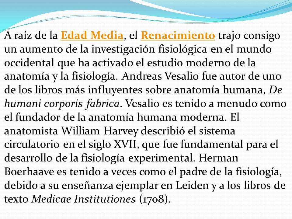 A raíz de la Edad Media, el Renacimiento trajo consigo un aumento de la investigación fisiológica en el mundo occidental que ha activado el estudio moderno de la anatomía y la fisiología.