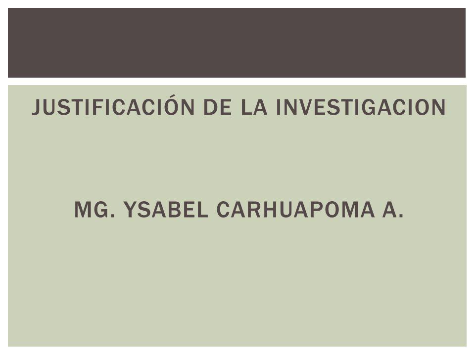 JUSTIFICACIÓN DE LA INVESTIGACION MG. YSABEL CARHUAPOMA A.