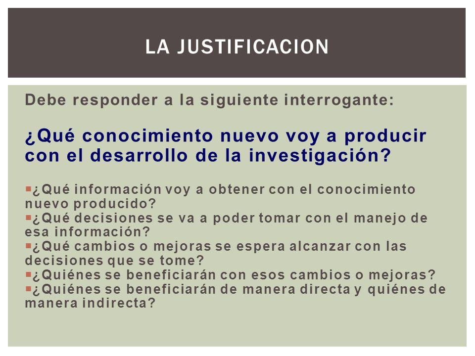 La justificacion Debe responder a la siguiente interrogante: ¿Qué conocimiento nuevo voy a producir con el desarrollo de la investigación
