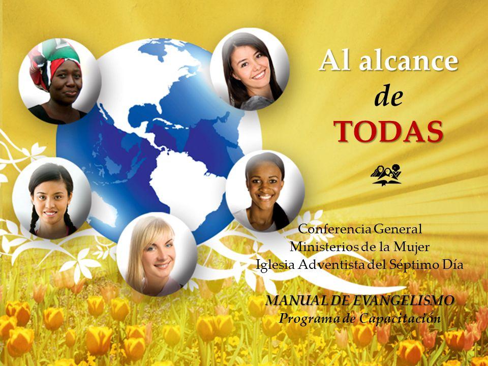 Al alcance de TODAS Conferencia General Ministerios de la Mujer Iglesia Adventista del Séptimo Día MANUAL DE EVANGELISMO Programa de Capacitación