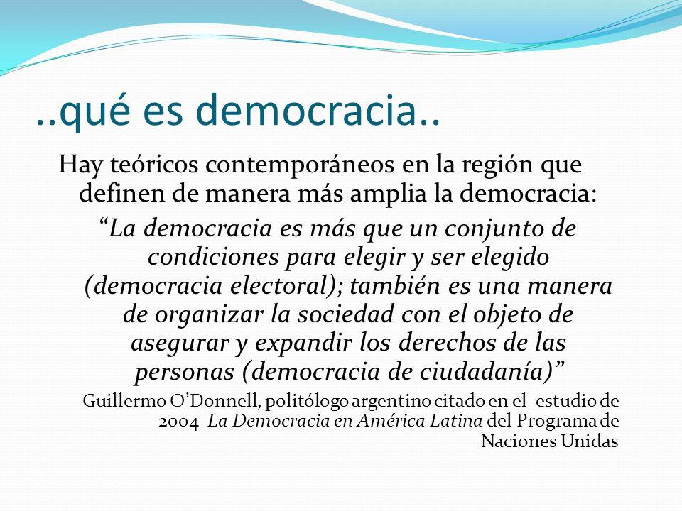 ..qué es democracia.. Hay teóricos contemporáneos en la región que definen de manera más amplia la democracia: