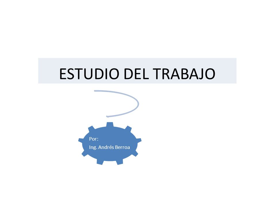 ESTUDIO DEL TRABAJO Por: Ing. Andrés Berroa