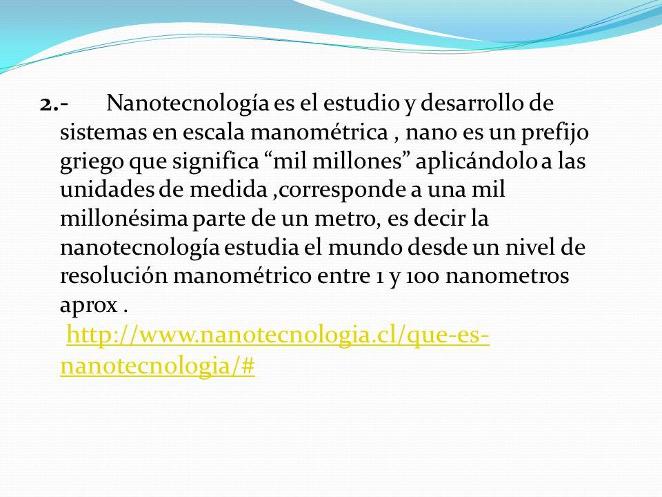 2.- Nanotecnología es el estudio y desarrollo de sistemas en escala manométrica , nano es un prefijo griego que significa mil millones aplicándolo a las unidades de medida ,corresponde a una mil millonésima parte de un metro, es decir la nanotecnología estudia el mundo desde un nivel de resolución manométrico entre 1 y 100 nanometros aprox .