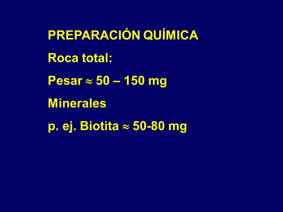 PREPARACIÓN QUÍMICA Roca total: Pesar  50 – 150 mg Minerales p. ej. Biotita  50-80 mg