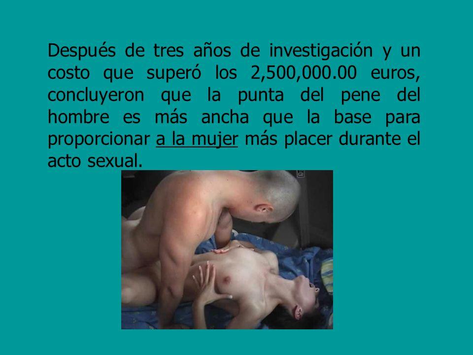 Después de tres años de investigación y un costo que superó los 2,500,000.00 euros, concluyeron que la punta del pene del hombre es más ancha que la base para proporcionar a la mujer más placer durante el acto sexual.