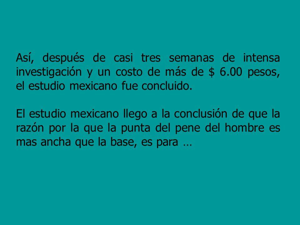 Así, después de casi tres semanas de intensa investigación y un costo de más de $ 6.00 pesos, el estudio mexicano fue concluido.