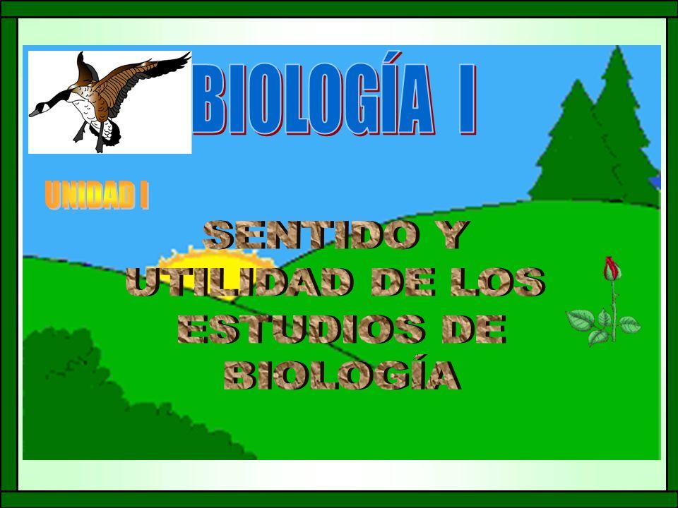 BIOLOGÍA I UNIDAD I SENTIDO Y UTILIDAD DE LOS ESTUDIOS DE BIOLOGÍA