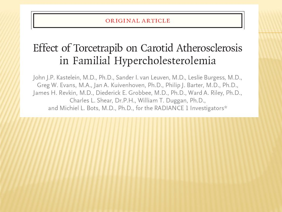 Description The goal of the trial was to evaluate the effect of treatment with torcetrapib, a cholesteryl ester transfer protein (CETP) inhibitor, in addition to atorvastatin compared with atorvastatin alone on disease progression among patients with heterozygous familial hypercholesterolemia.