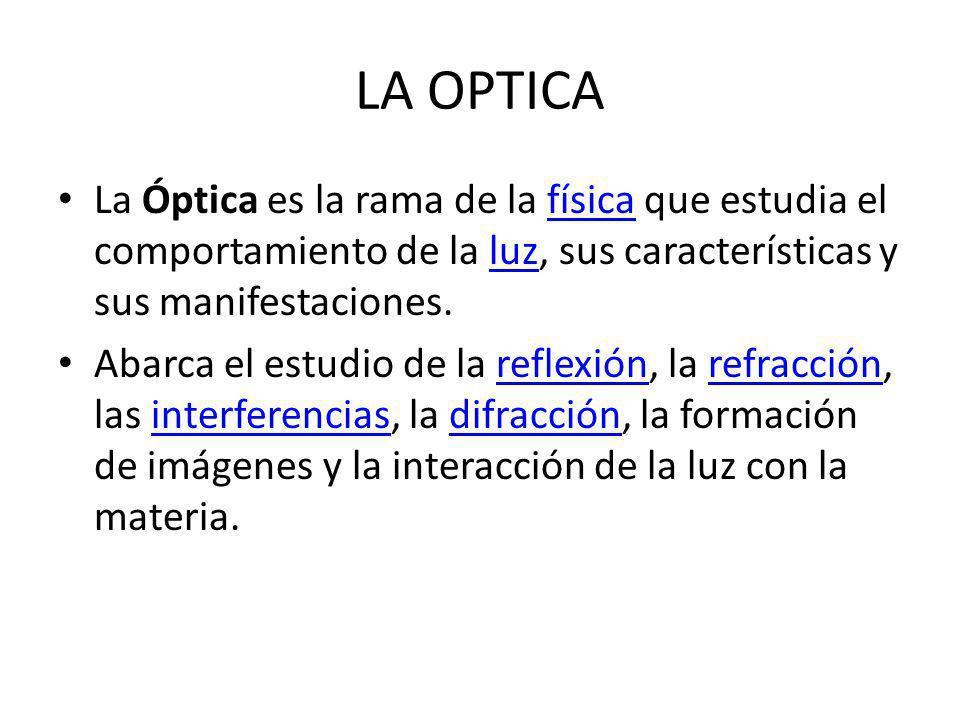LA OPTICA La Óptica es la rama de la física que estudia el comportamiento de la luz, sus características y sus manifestaciones.