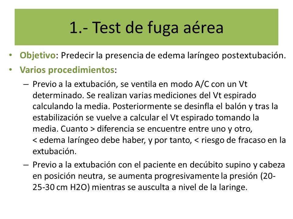 1.- Test de fuga aérea Objetivo: Predecir la presencia de edema laríngeo postextubación. Varios procedimientos: