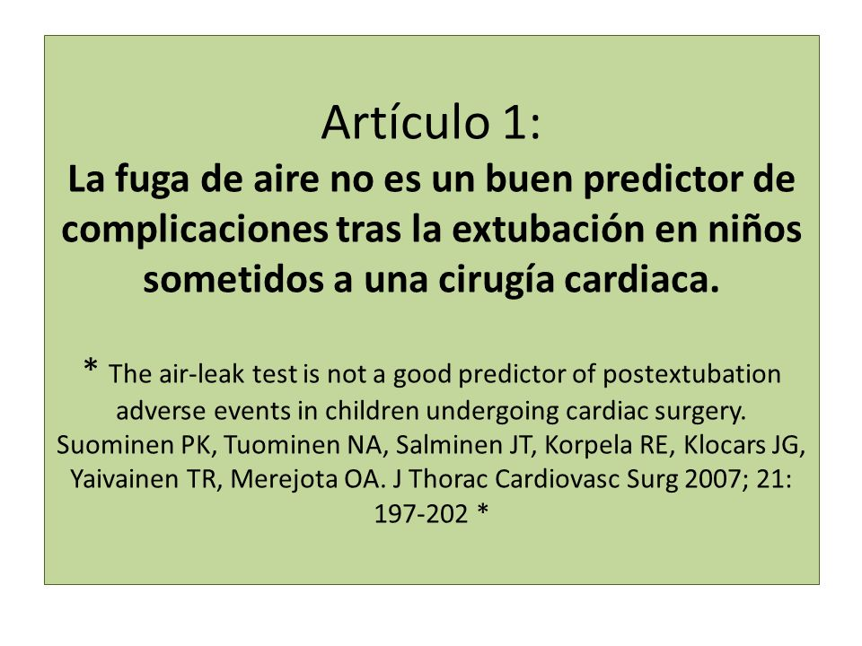 Artículo 1: La fuga de aire no es un buen predictor de complicaciones tras la extubación en niños sometidos a una cirugía cardiaca. * The air-leak test is not a good predictor of postextubation adverse events in children undergoing cardiac surgery. Suominen PK, Tuominen NA, Salminen JT, Korpela RE, Klocars JG, Yaivainen TR, Merejota OA. J Thorac Cardiovasc Surg 2007; 21: 197-202 *