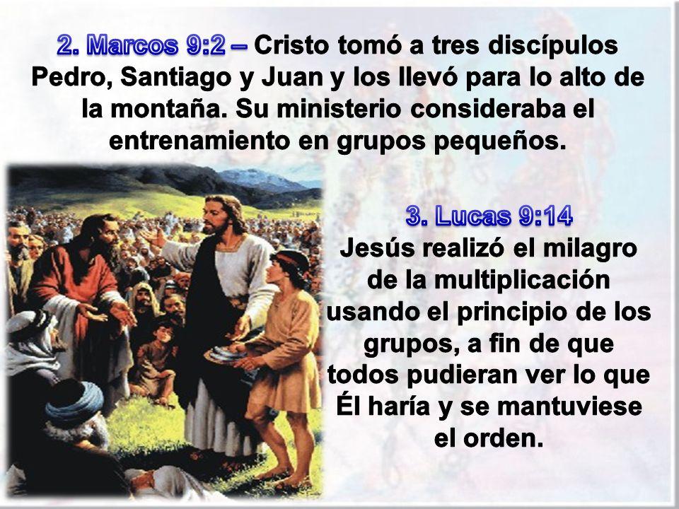 2. Marcos 9:2 – Cristo tomó a tres discípulos Pedro, Santiago y Juan y los llevó para lo alto de la montaña. Su ministerio consideraba el entrenamiento en grupos pequeños.