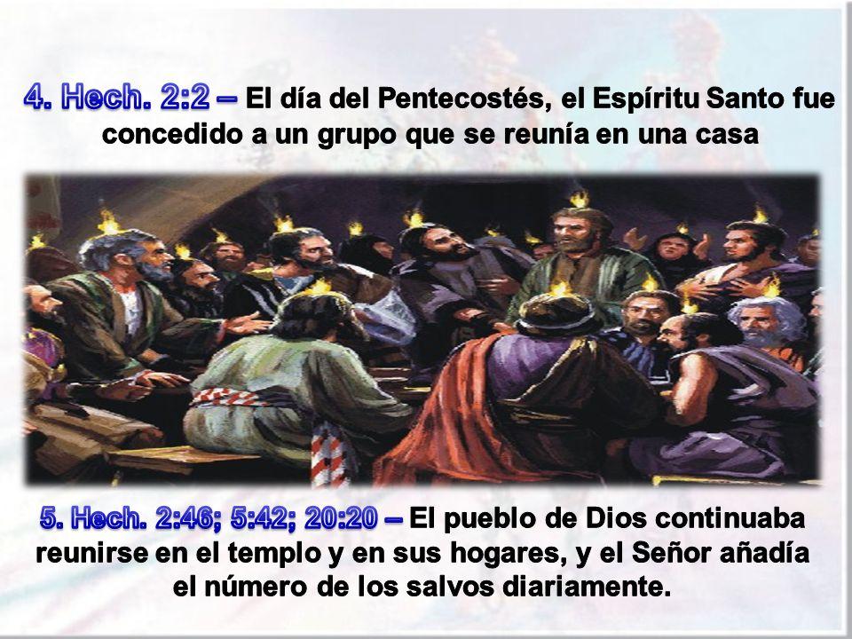 4. Hech. 2:2 – El día del Pentecostés, el Espíritu Santo fue concedido a un grupo que se reunía en una casa