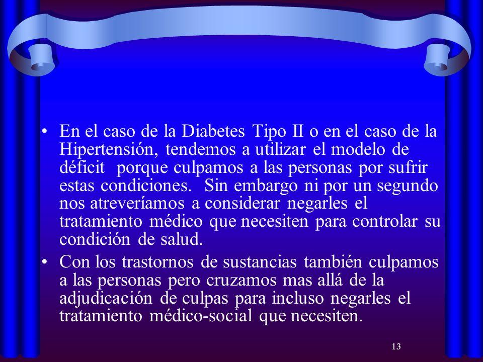 En el caso de la Diabetes Tipo II o en el caso de la Hipertensión, tendemos a utilizar el modelo de déficit porque culpamos a las personas por sufrir estas condiciones. Sin embargo ni por un segundo nos atreveríamos a considerar negarles el tratamiento médico que necesiten para controlar su condición de salud.