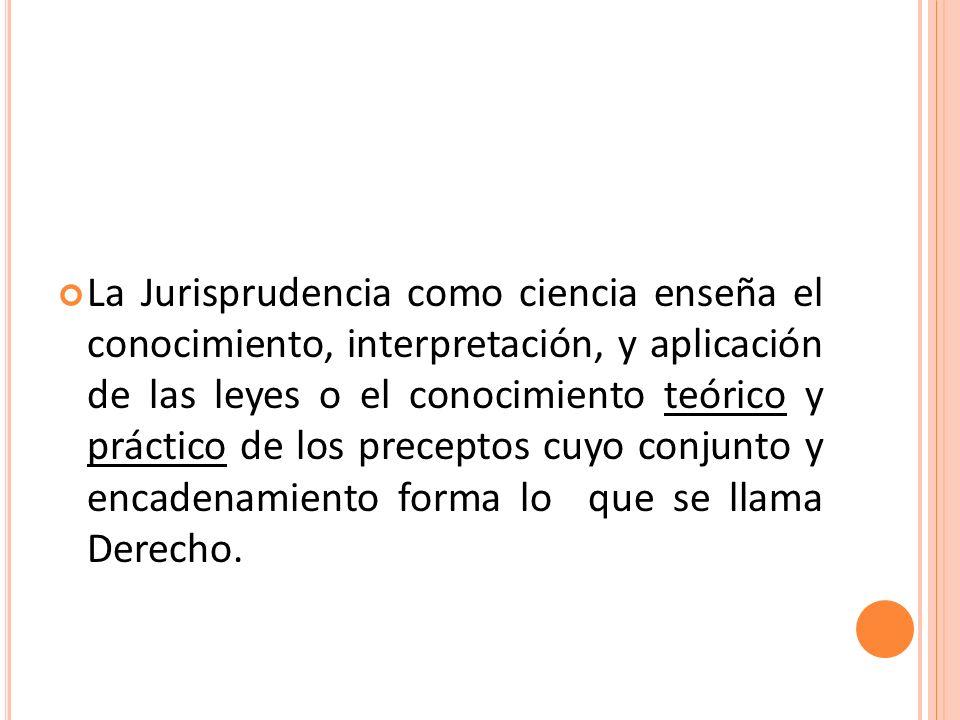 La Jurisprudencia como ciencia enseña el conocimiento, interpretación, y aplicación de las leyes o el conocimiento teórico y práctico de los preceptos cuyo conjunto y encadenamiento forma lo que se llama Derecho.