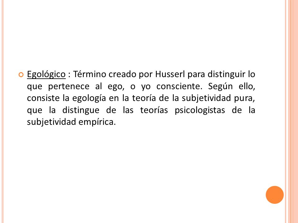 Egológico : Término creado por Husserl para distinguir lo que pertenece al ego, o yo consciente.