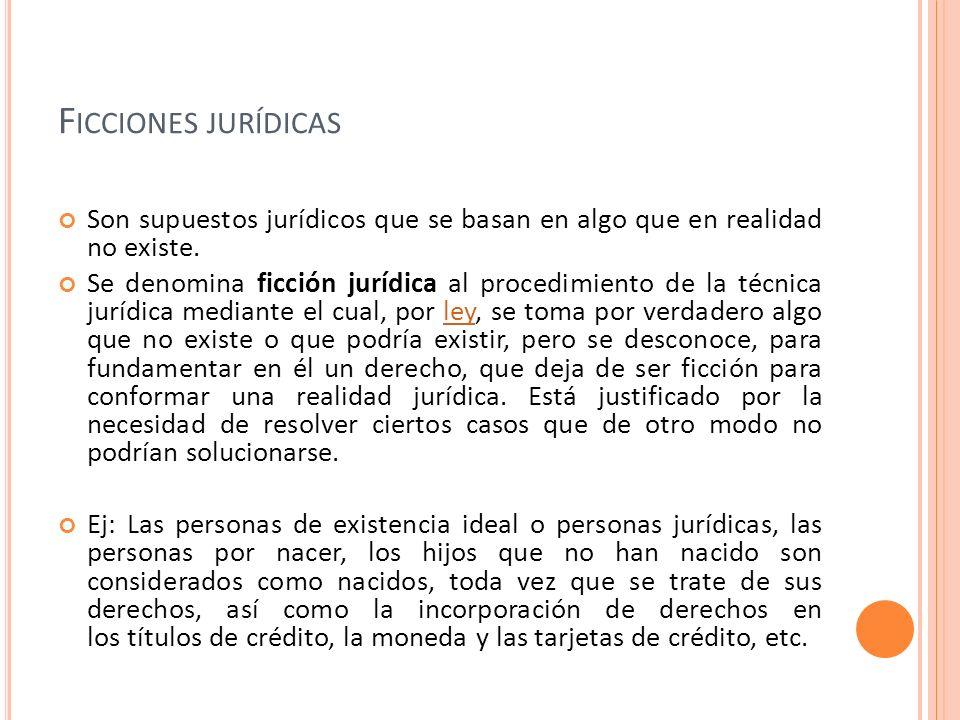 Ficciones jurídicas Son supuestos jurídicos que se basan en algo que en realidad no existe.