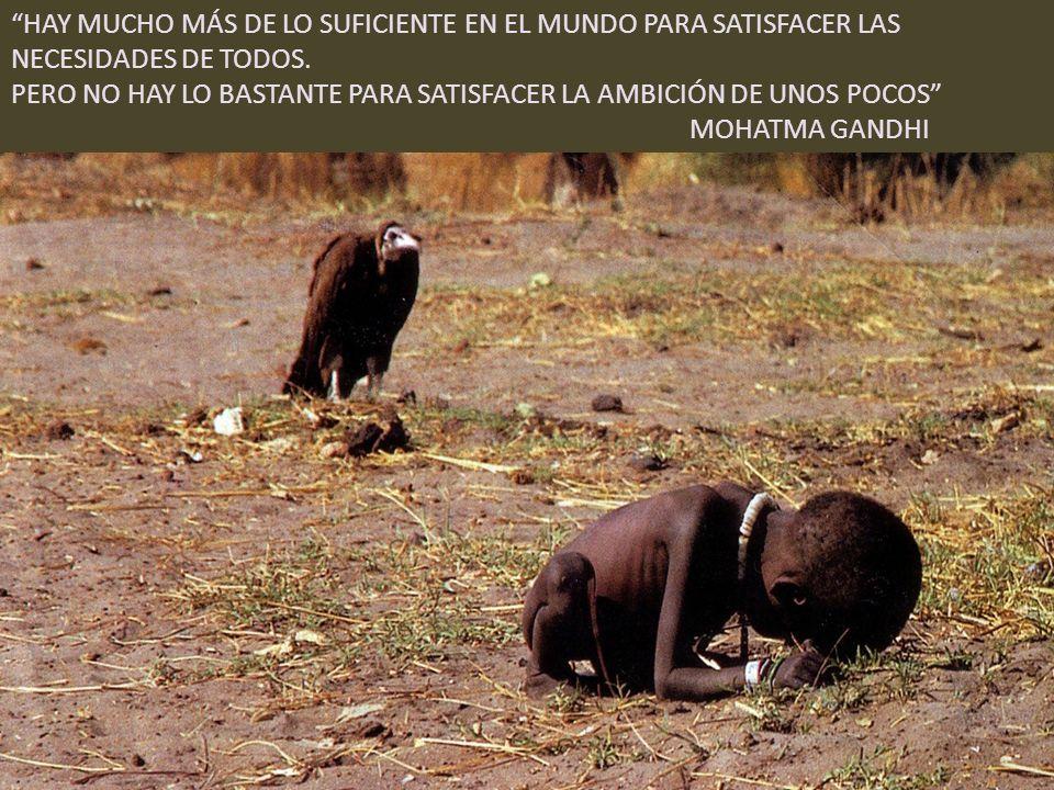HAY MUCHO MÁS DE LO SUFICIENTE EN EL MUNDO PARA SATISFACER LAS NECESIDADES DE TODOS.
