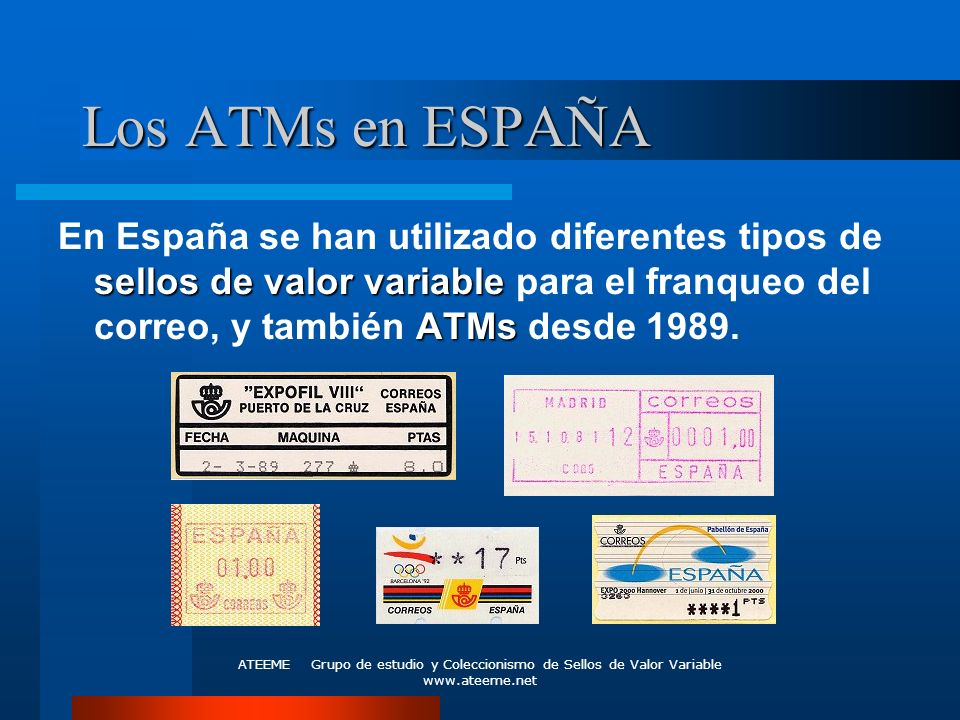 Los ATMs en ESPAÑA En España se han utilizado diferentes tipos de sellos de valor variable para el franqueo del correo, y también ATMs desde 1989.