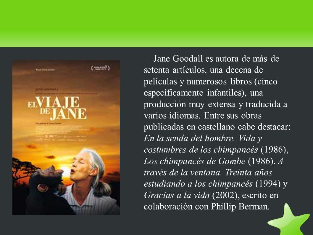 Jane Goodall es autora de más de setenta artículos, una decena de películas y numerosos libros (cinco específicamente infantiles), una producción muy extensa y traducida a varios idiomas.