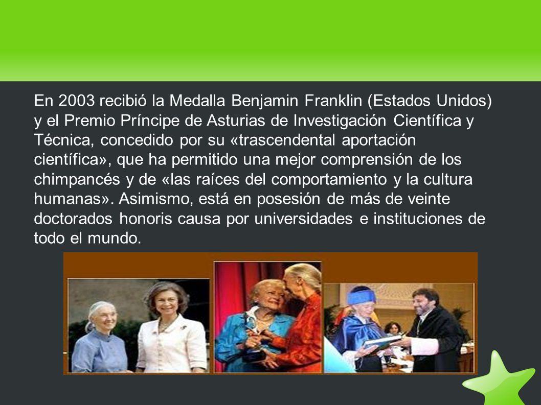En 2003 recibió la Medalla Benjamin Franklin (Estados Unidos) y el Premio Príncipe de Asturias de Investigación Científica y Técnica, concedido por su «trascendental aportación científica», que ha permitido una mejor comprensión de los chimpancés y de «las raíces del comportamiento y la cultura humanas».