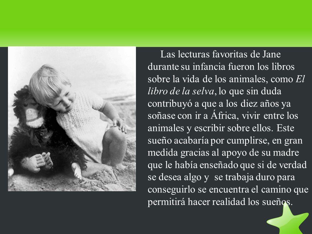 Las lecturas favoritas de Jane durante su infancia fueron los libros sobre la vida de los animales, como El libro de la selva, lo que sin duda contribuyó a que a los diez años ya soñase con ir a África, vivir entre los animales y escribir sobre ellos.