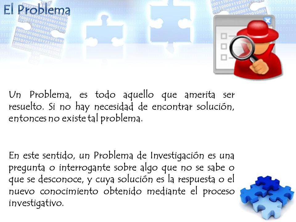El Problema Un Problema, es todo aquello que amerita ser resuelto. Si no hay necesidad de encontrar solución, entonces no existe tal problema.