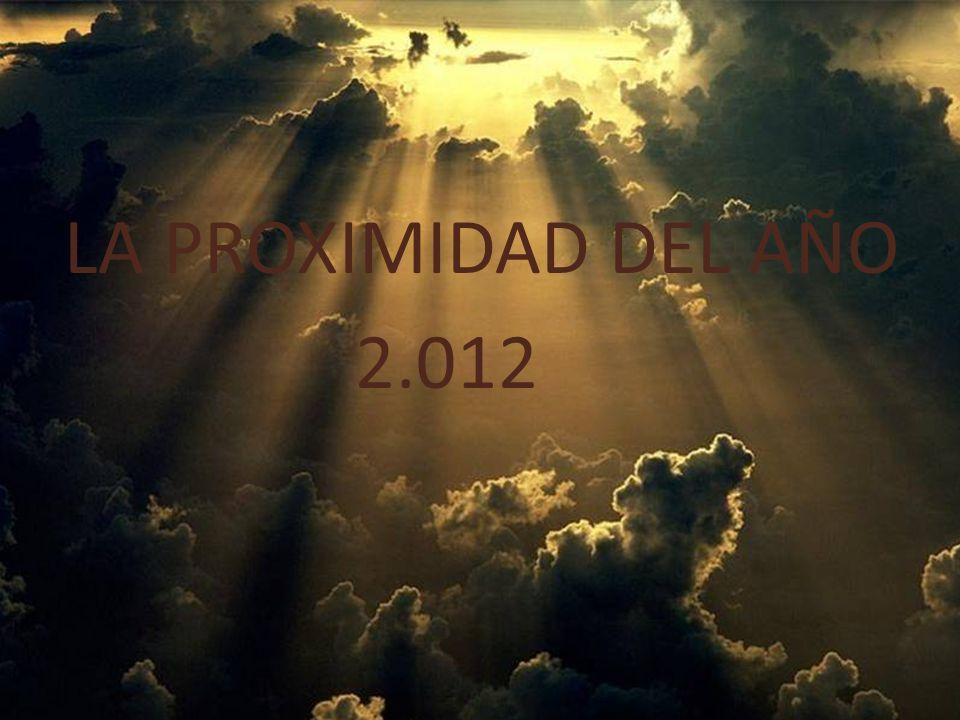 LA PROXIMIDAD DEL AÑO 2.012