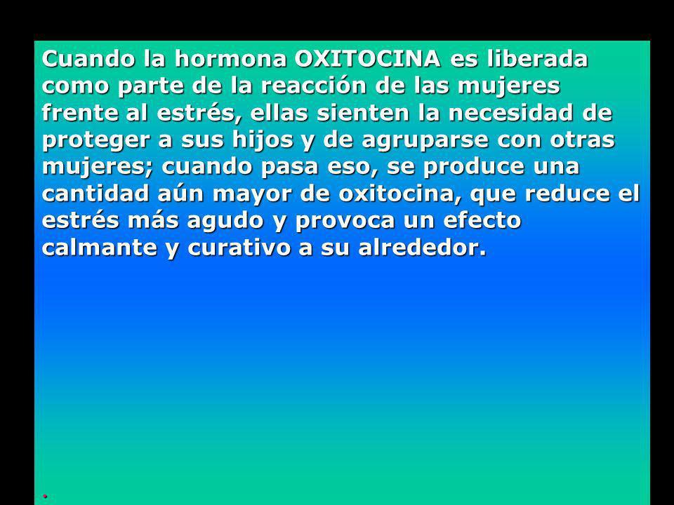 Cuando la hormona OXITOCINA es liberada como parte de la reacción de las mujeres frente al estrés, ellas sienten la necesidad de proteger a sus hijos y de agruparse con otras mujeres; cuando pasa eso, se produce una cantidad aún mayor de oxitocina, que reduce el estrés más agudo y provoca un efecto calmante y curativo a su alrededor.