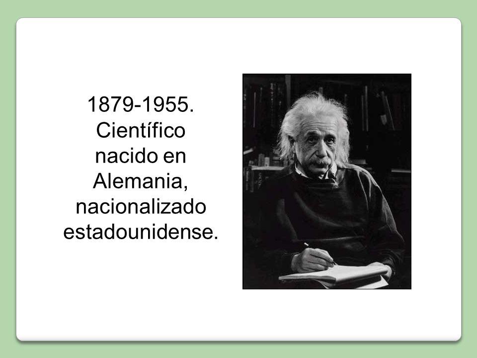 1879-1955. Científico nacido en Alemania, nacionalizado estadounidense.