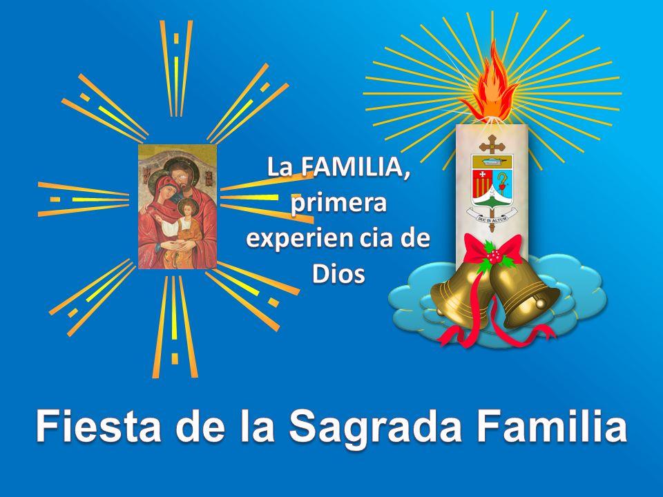 La FAMILIA, primera experien cia de Dios Fiesta de la Sagrada Familia