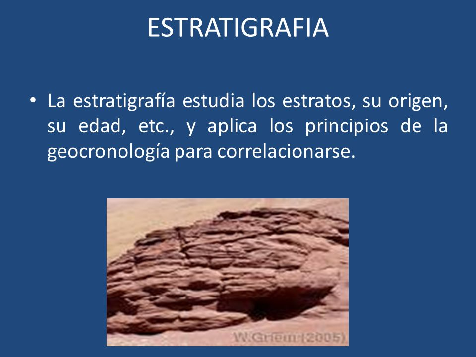 ESTRATIGRAFIA La estratigrafía estudia los estratos, su origen, su edad, etc., y aplica los principios de la geocronología para correlacionarse.